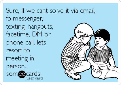 sure-if-we-cant-solve-it-via-email-fb-messenger-texting-hangouts-facetime-dm-or-phone-call-lets-resort-to-meeting-in-person-477d2
